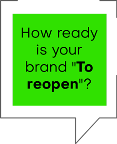 "HOW READY IS YOUR BRAND ""TO REOPEN ""?"